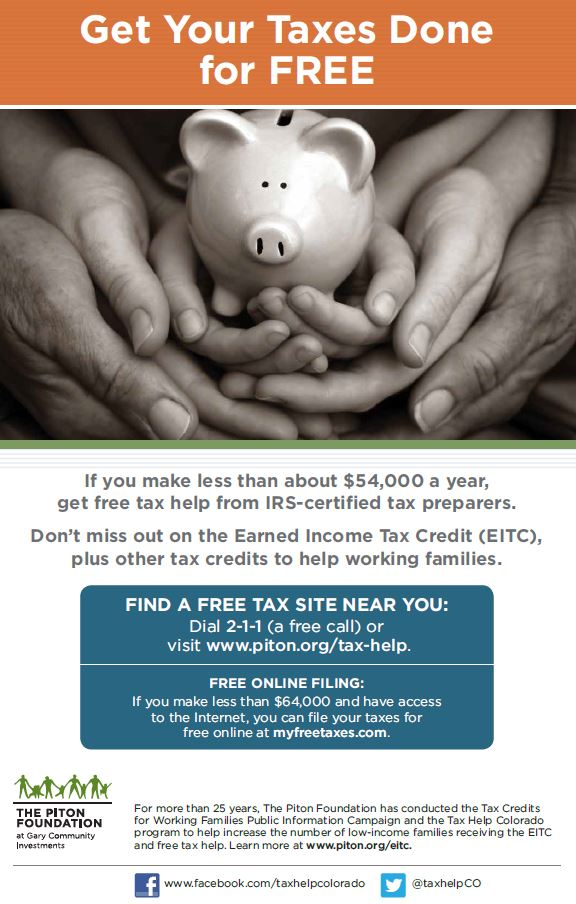 Get FREE tax help Get FREE tax help  DO YOU QUALIFY?    If you make less than about $54,000 and have children at home, get free tax  help from IRS-certified tax preparers. Don't miss out on the Earned Income  Tax Credit (EITC), plus other credits to help working families.   Federal EITC: Colorado State EITC: Child Tax Credit:  The federal EITC could Colorado will match This federal tax  get you as much as 10% of your credit is worth up to  $6,200 in refunds. federal EITC. $1,000 for each  qualifying child.   WHAT TO BRING  FIND A FREE TAX SITE NEAR YOU:  Dial 2-1-1 (a free call) or visit www.piton.org/tax-help.  FREE ONLINE FILING:  If you make less than $64,000 and have access to the Internet,  you can file your taxes for free online at myfreetaxes.com.  Social security cards (or ITINs) for all family members  and Photo I.D. for taxpayer are required.   All W-2s, 1099s and any other income-related  documents. A copy of last year's tax return, if available.   Proof of mortgage interest, property taxes, charitable  donations and tax-deductible expenses.   For the Child & Dependent Care Credit, total paid to  daycare provider and the provider's tax ID.   For college expenses: In addition to Form 1098T from  your college, bring records of expenses paid for tuition,  books, fees and supplies.   If eligible for Colo. Rent-Heat Rebate: 2016 rent  receipts and heating bills.   Bank account number and routing number to direct  deposit your refund. Get your refund back faster with  direct deposit!   Your health coverage form. If you or your family had  coverage through:   Connect for Health Colorado: You will need  a Form 1095-A, which you should receive by  mid-February. If not, log in to connectforhealthco.com  or call Connect for Health Colorado,  1-855-PLANS-4YOU.   Health First Colorado: You may need a Form 1095-B,  which you should receive by January 31st. If not,  log in to Colorado.gov/PEAK or contact Health  First Colorado at 1-800-221-3943.   Your Employer: You will need a Form 1095-C or  Form 1095-B. Contact your employer benefits  department if you haven't received it.   DIDN'T HAVE HEALTH COVERAGE IN 2016? You may have to pay a fine. Before paying the fine,  check to see if you qualify for an exemption by visiting www.healthcare.gov.  For more than 25 years, The Piton Foundation has conducted the Tax Credits for Working Families Public  Information Campaign and the Tax Help Colorado program to help increase the number of low-income families  receiving the EITC and free tax help. Learn more at www.piton.org/eitc.