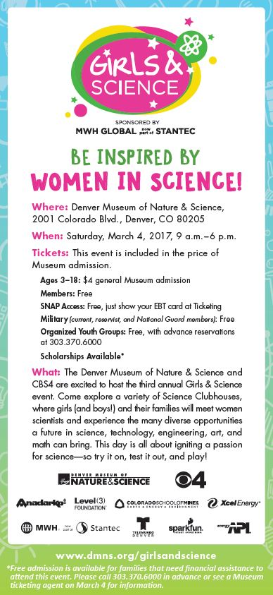 BE INSPIRED BY  WOMEN IN SCIENCE!  Where: Denver Museum of Nature & Science,  2001 Colorado Blvd., Denver, CO 80205  When: Saturday, March 4, 2017, 9 a.m.–6 p.m.  Tickets: This event is included in the price of  Museum admission.   Ages 3-18: $4 general Museum admission   Members: Free   SNAP Access: Free, just show your EBT card at Ticketing   Military (current, reservist, and National Guard members): Free   Organized Youth Groups: Free, with advance reservations  at 303.370.6000    Scholarships Available*  What: The Denver Museum of Nature & Science and CBS4 are excited to host the third annual Girls & Science  event. Come explore a variety of Science Clubhouses,  where girls (and boys!) and their families will meet women  scientists and experience the many diverse opportunities  a future in science, technology, engineering, art, and  math can bring. This day is all about igniting a passion  for science--so try it on, test it out, and play!   www.dmns.org/girlsandscience  * Free admission is available for families that need financial assistance to  attend this event. Please call 303.370.6000 in advance or see a Museum  ticketing agent on March 4 for information.