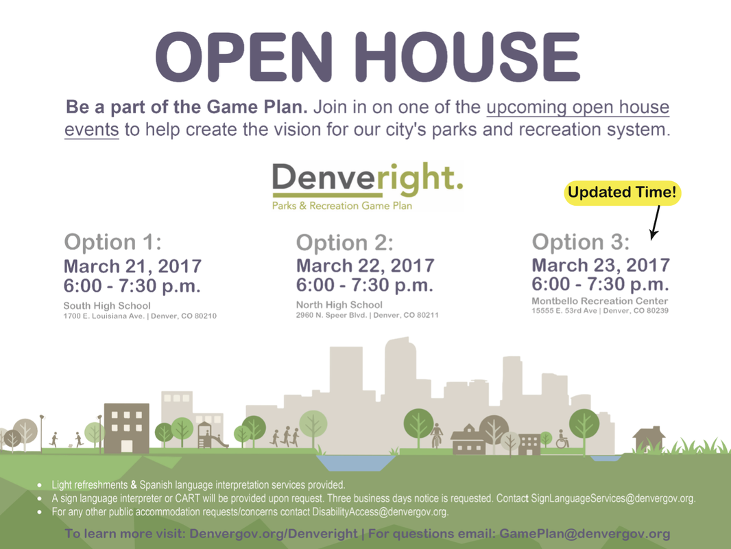 Be a part of the Game Plan. Join in on one of the upcoming open house events to help create the vision for our city's parks and recreation system.  OPEN HOUSE  Option 1: March 21, 2017 6:00 - 7:30 p.m. South High School 1700 E. Louisiana Ave. | Denver, CO 80210 Option 2: March 22, 2017 6:00 - 7:30 p.m. North High School 2960 N. Speer Blvd. | Denver, CO 80211  Option 3: March 23, 2017 4:00 - 5:30 p.m. Montbello Recreation Center 15555 E. 53rd Ave | Denver, CO 80239   To learn more visit: Denvergov.org/Denveright | For questions email: GamePlan@denvergov.org • Light refreshments & Spanish language interpretation services provided. • A sign language interpreter or CART will be provided upon request. Three business days notice is requested. Contact SignLanguageServices@denvergov.org. • For any other public accommodation requests/concerns contact DisabilityAccess@denvergov.org.
