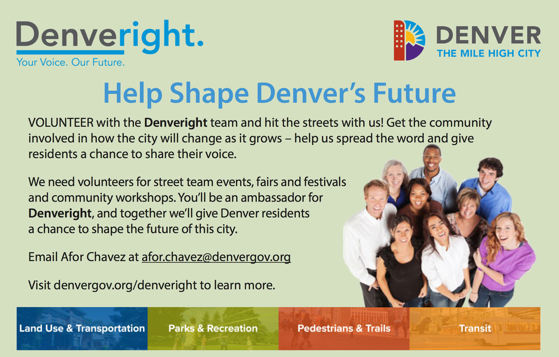 Help Shape Denver's Future VOLUNTEER with the Denveright team and hit the streets with us! Get the community involved in how the city will change as it grows – help us spread the word and give residents a chance to share their voice. We need volunteers for street team events, fairs and festivals and community workshops. You'll be an ambassador for Denveright, and together we'll give Denver residents a chance to shape the future of this city. Email Afor Chavez at afor.chavez@denvergov.org Visit denvergov.org/denveright to learn more.