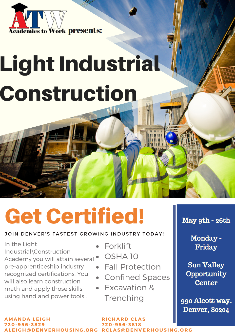 Academies to Work Light Industrial Construction  Get Certified! JOIN DENVER'S FASTEST GROWING INDUSTRY TODAY!   In the Light Industrial\Construction Academy you will attain several pre-apprenticeship industry recognized certifications. You will also learn construction math and apply those skills using hand and power tools.  Presents: Forklift OSHA 10 Fall Protection Confined Spaces Excavation & Trenching  May 9th - 26th Monday - Friday Sun Valley Opportunity Center 990 Alcott way. Denver, 80204 A M A N D A LEI G H 7 2 0 - 9 5 6 - 382 9 A LEI G H @ D E N V E R H O U SI N G . O R G R IC H A R D CL A S 7 2 0 - 9 5 6 - 3818 R CL A S @ D E N V E R H O U SI N G . O R G