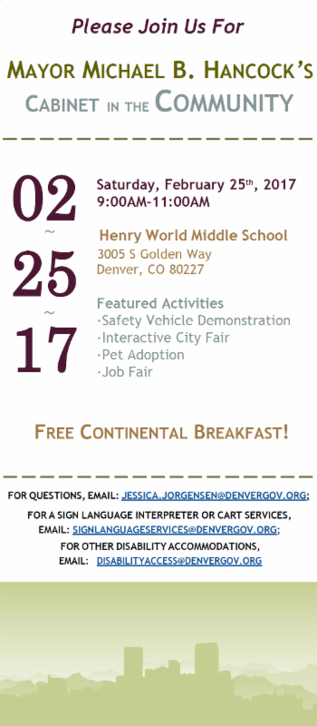 Please join us for Mayor Michael B. Hancock's Cabinet in the Community Saturday February 25th, 2017, 9-11am Henry World Middle School 3005 S Golden Way, Denver, CO 80227 Featured Activities: Safety vehicle demonstration, interactive city fair, pet adoption, job fair Free continental breakfast. For questions, email: jessica_jorgensen@denvergov.org Fora a sign language interpreter or cart services, email: signlanguageservices@denvergov.org For other disability accommodations, email disabilityaccess@denvergov.org Click to go to a facebook event page about this event.