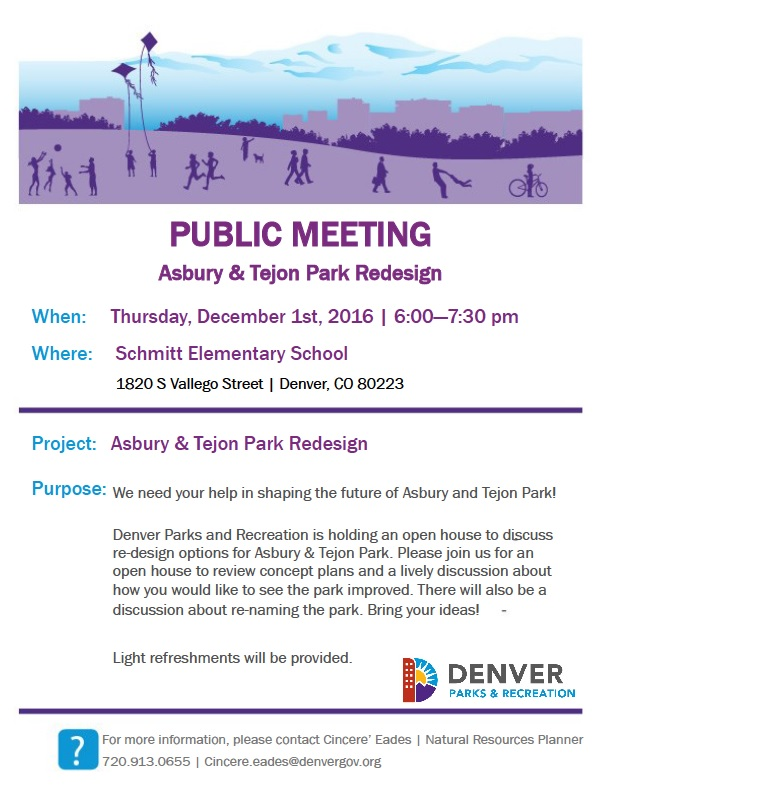 Public Meeting, Asbury & Tejon Park Redesign, When: Thursday December 1st, 2016, 6-7:00pm, Where: Schmitt Elementary School, 1820 S Vallejo Street, Denver, CO 80223, Project: Asbury & Tejon Park Redesign, Purpose: We need your help in shaping the future of Asbury and Tejon Park! Denver Parks and recreation is holding an open house to discuss re-design options for Asbury & Tejon Park. Please join us for an open house to review concept plans and a lively discussion about how you would like to see the park improved. There will also be a big discussion about re-naming the park. Bring your ideas. Light refreshments will be provided. For more information, please contact Cincere Eades, Natural Resource planner, 720.913.0655, cincere.eades@denvergov.org