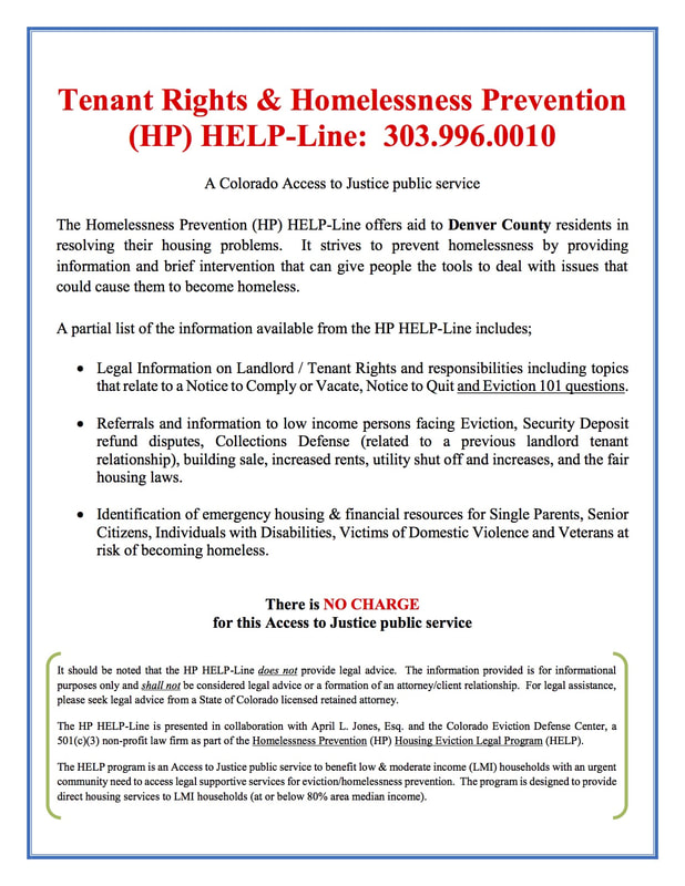 Tenant Rights & Homelessness Prevention (HP) HELP-Line: 303.996.0010 A Colorado Access to Justice public service The Homelessness Prevention (HP) HELP-Line offers aid to Denver County residents in resolving their housing problems. It strives to prevent homelessness by providing information and brief intervention that can give people the tools to deal with issues that could cause them to become homeless. A partial list of the information available from the HP HELP-Line includes; • Legal Information on Landlord / Tenant Rights and responsibilities including topics that relate to a Notice to Comply or Vacate, Notice to Quit and Eviction 101 questions. • Referrals and information to low income persons facing Eviction, Security Deposit refund disputes, Collections Defense (related to a previous landlord tenant relationship), building sale, increased rents, utility shut off and increases, and the fair housing laws. • Identification of emergency housing & financial resources for Single Parents, Senior Citizens, Individuals with Disabilities, Victims of Domestic Violence and Veterans at risk of becoming homeless. There is NO CHARGE for this Access to Justice public service It should be noted that the HP HELP-Line does not provide legal advice. The information provided is for informational purposes only and shall not be considered legal advice or a formation of an attorney/client relationship. For legal assistance, please seek legal advice from a State of Colorado licensed retained attorney. The HP HELP-Line is presented in collaboration with April L. Jones, Esq. and the Colorado Eviction Defense Center, a 501(c)(3) non-profit law firm as part of the Homelessness Prevention (HP) Housing Eviction Legal Program (HELP). The HELP program is an Access to Justice public service to benefit low & moderate income (LMI) households with an urgent community need to access legal supportive services for eviction/homelessness prevention. The program is designed to provide direct housing services to LMI households (at or below 80% area median income).