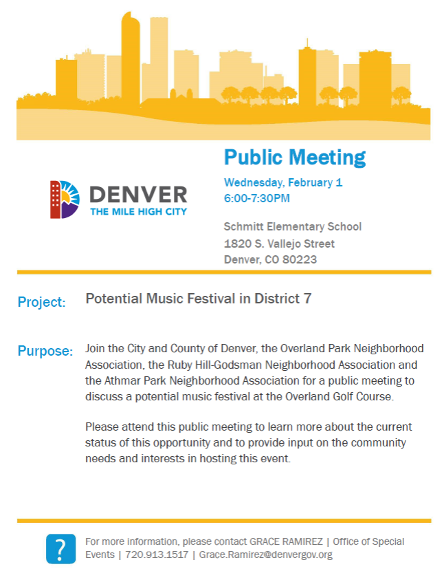 Public Meeting Wednesday, February 1 6:00-7:30PM Schmitt Elementary School 1820 S. Vallejo Street Denver, CO 80223 Project: Purpose: Potential Music Festival in District 7 Join the City and County of Denver, the Overland Park Neighborhood Association, the Ruby Hill-Godsman Neighborhood Association and the Athmar Park Neighborhood Association for a public meeting to discuss a potential music festival at the Overland Golf Course. Please attend this public meeting to learn more about the current status of this opportunity and to provide input on the community needs and interests in hosting this event. For more information, please contact GRACE RAMIREZ | Office of Special Events | 720.913.1517 | Grace.Ramirez@denvergov.org