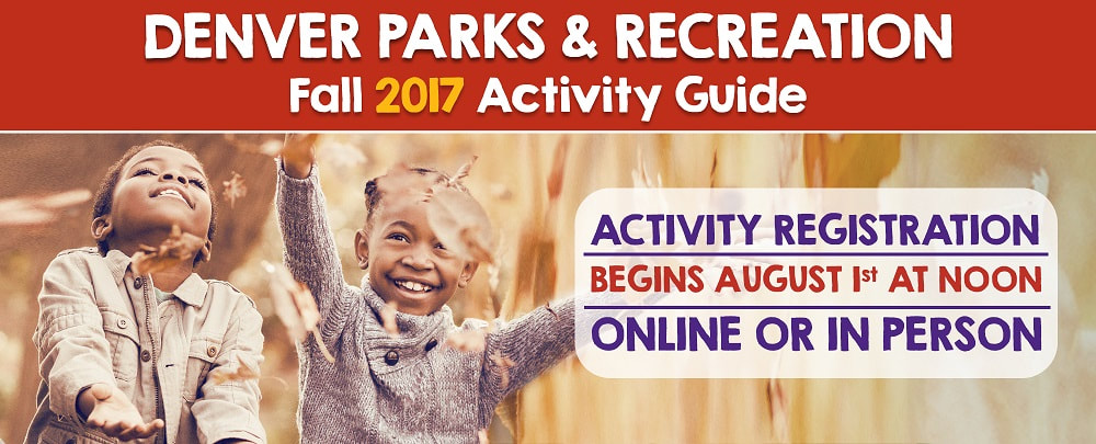 Denver Parks and Recreation Fall 2017 Activity Guide. Activity Registration begins August 1st at Noon online or in person. Click to find the pdf version of the activity guide. Two kids throwing leaves!