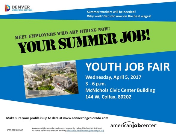 City of Denver logo in the top left corner. Text reads: Summer Workers will be needed! Why wait? Get info now on the best wages! Meet Employers who are hiring now! Your Summer Job! Youth Job Fair, Wednesday April 5, 2017, 3-6pm McNichols Civic Center Building. 144 W Colfax, 80202. Make sure your profile is up to date at www.connectingcolorado.com. Accommodations can be made upon request by calling 720-944-1615 at least 48 hours before the event or emailing workforce.development@denvergov.org. Logo of american job center in the bottom right. Image of the McNichols building.