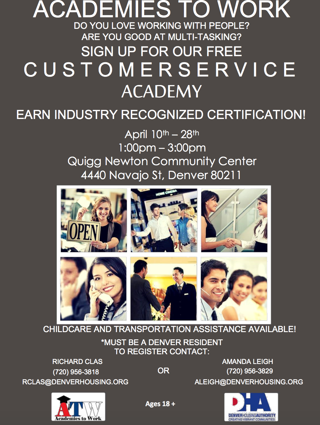 ACADEMIES TO WORK DO YOU LOVE WORKING WITH PEOPLE? ARE YOU GOOD AT MULTI-TASKING? SIGN UP FOR OUR FREE C U S T O M E R S E R V I C E ACADEMY EARN INDUSTRY RECOGNIZED CERTIFICATION! April 10th – 28th 1:00pm – 3:00pm Quigg Newton Community Center 4440 Navajo St, Denver 80211 CHILDCARE AND TRANSPORTATION ASSISTANCE AVAILABLE! *MUST BE A DENVER RESIDENT TO REGISTER CONTACT: RICHARD CLAS (720) 956-3818 AMANDA LEIGH OR (720) 956-3829 RCLAS@DENVERHOUSING.ORG ALEIGH@DENVERHOUSING.ORG Ages 18 +