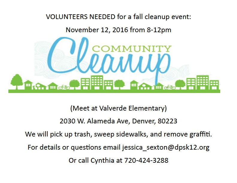 Volunteers needed for a fall cleanup event: November 12, 2016 from 8-12pm, Community Cleanup, (Meet at Valverde Elementary) 2030 W Alameda Ave, Denver, 80223. We will pick up trash, sweep sidewalks, and remove graffiti. For details or questions email jessica_sexton@dpsk12.org or call Cynthia at 720-424-3288
